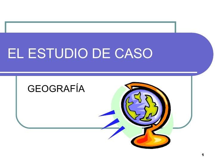 EL ESTUDIO DE CASO GEOGRAFÍA