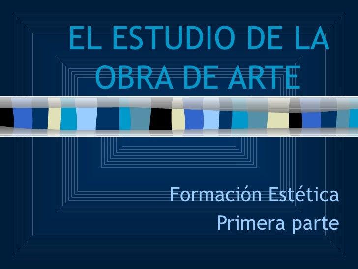 EL ESTUDIO DE LA OBRA DE ARTE Formación Estética Primera parte