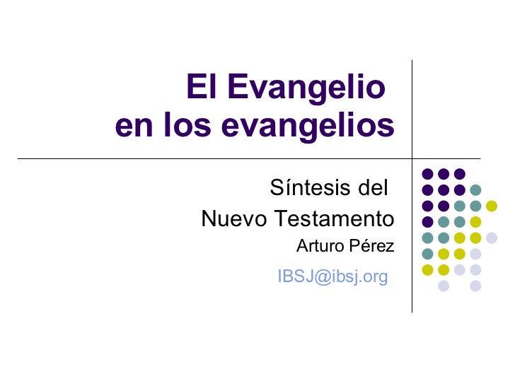 El Evangelio   en los evangelios Síntesis del  Nuevo Testamento Arturo Pérez [email_address]
