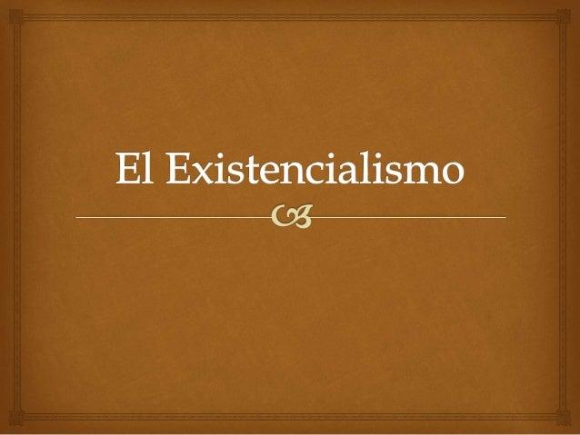   El Existencialismo es el nombre usado para designar a una corriente filosófica con origen en el siglo XIX y se prolong...