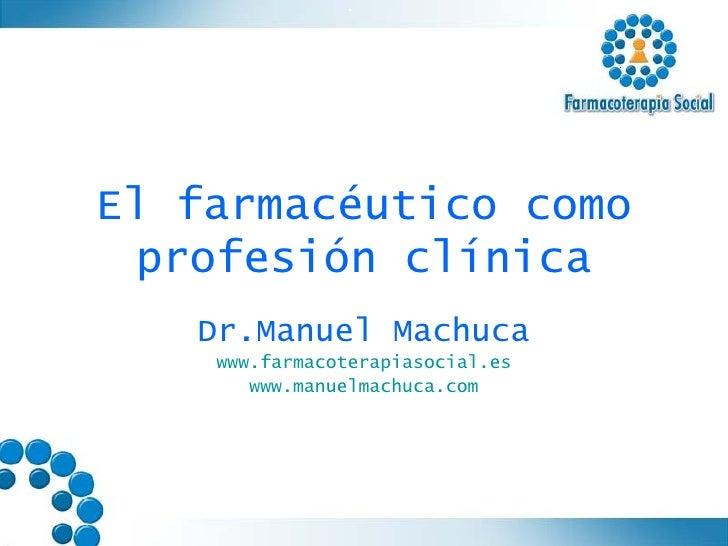 El farmacéutico como profesión clínica Dr.Manuel Machuca www.farmacoterapiasocial.es www.manuelmachuca.com