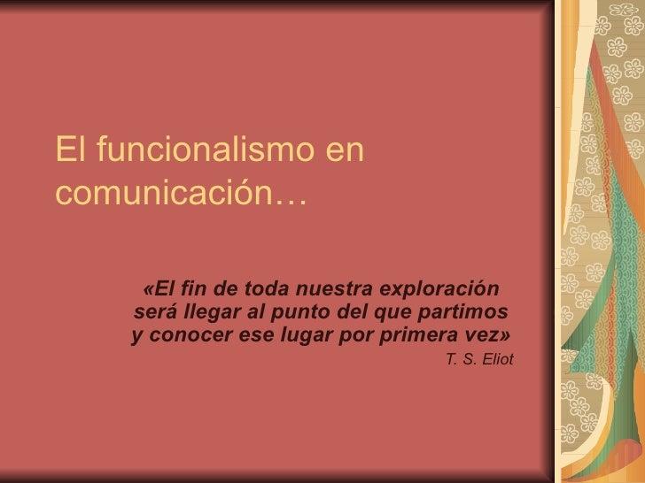 El funcionalismo en comunicación… «El fin de toda nuestra exploración será llegar al punto del que partimos y conocer ese ...