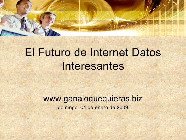 El Futuro de Internet Datos Interesantes www.ganaloquequieras.biz domingo, 04 de enero de 2009