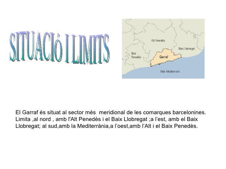 SITUACIÓ I LIMITS El  Garraf és situat al sector més  meridional de les comarques barcelonines. Limita ,al nord , amb l'Al...