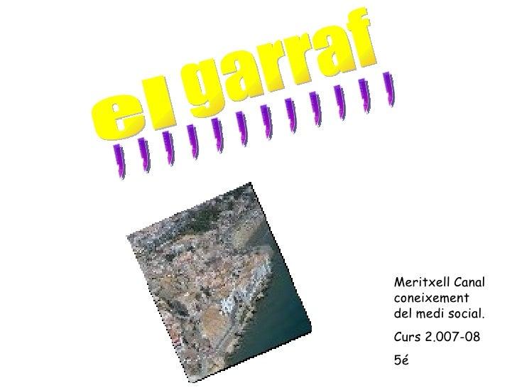 ,  ,  ,  ,  ,  ,  ,  ,  ,  ,  ,  , el garraf Meritxell Canal coneixement del medi social. Curs 2.007-08 5é