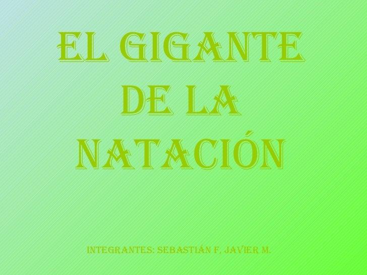 EL GIGANTE DE LA NATACIÓN iNTEGRANTES: sebastián f, javier m.