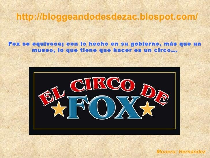 http://bloggeandodesdezac.blospot.com/ Fox se equivoca; con lo hecho en su gobierno, más que un museo, lo que tiene que ha...