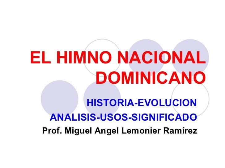 EL HIMNO NACIONAL DOMINICANO HISTORIA-EVOLUCION ANALISIS-USOS-SIGNIFICADO Prof. Miguel Angel Lemonier Ramírez