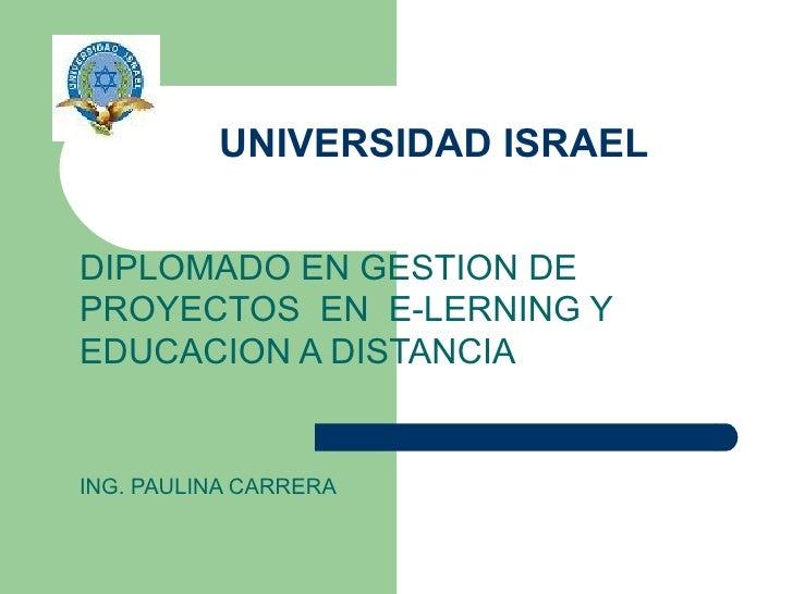 UNIVERSIDAD ISRAEL DIPLOMADO EN GESTION DE PROYECTOS  EN  E-LERNING Y EDUCACION A DISTANCIA ING. PAULINA CARRERA