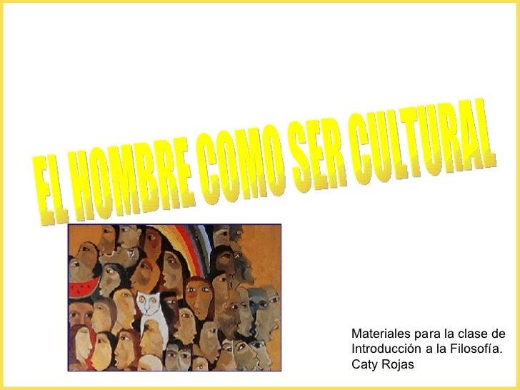 Materiales para la clase de Introducción a la Filosofía. Caty Rojas EL HOMBRE COMO SER CULTURAL