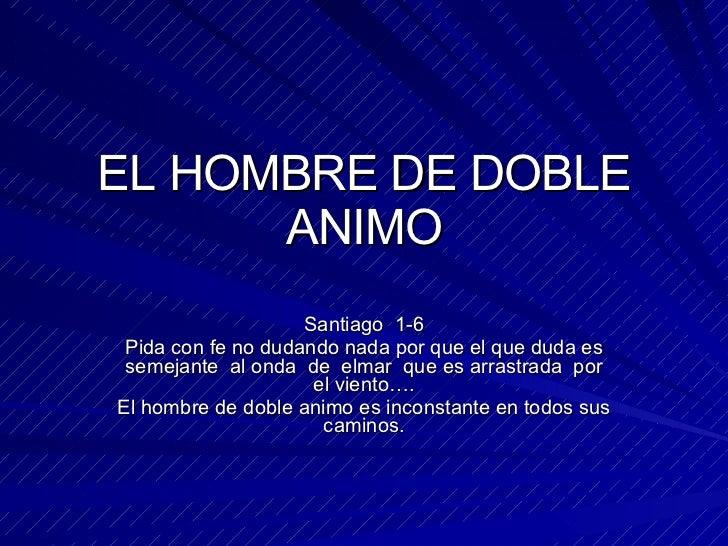 EL HOMBRE DE DOBLE ANIMO Santiago  1-6 Pida con fe no dudando nada por que el que duda es semejante  al onda  de  elmar  q...