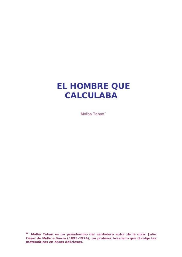 * Malba Tahan es un pseudónimo del verdadero autor de la obra: JulioCésar de Mello e Souza (1895-1974), un profesor brasil...