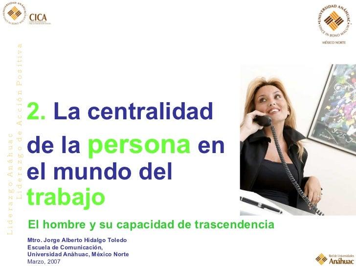 2.  La centralidad  de la  persona  en el mundo del  trabajo El hombre y su capacidad de trascendencia Mtro. Jorge Alberto...