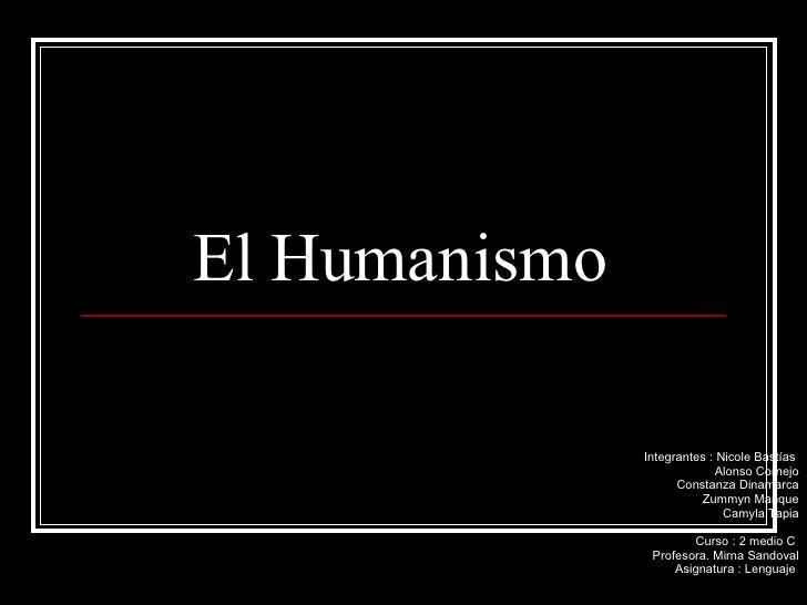 El Humanismo  Integrantes : Nicole Bastías  Alonso Cornejo Constanza Dinamarca Zummyn Manque Camyla Tapia Curso : 2 medio ...