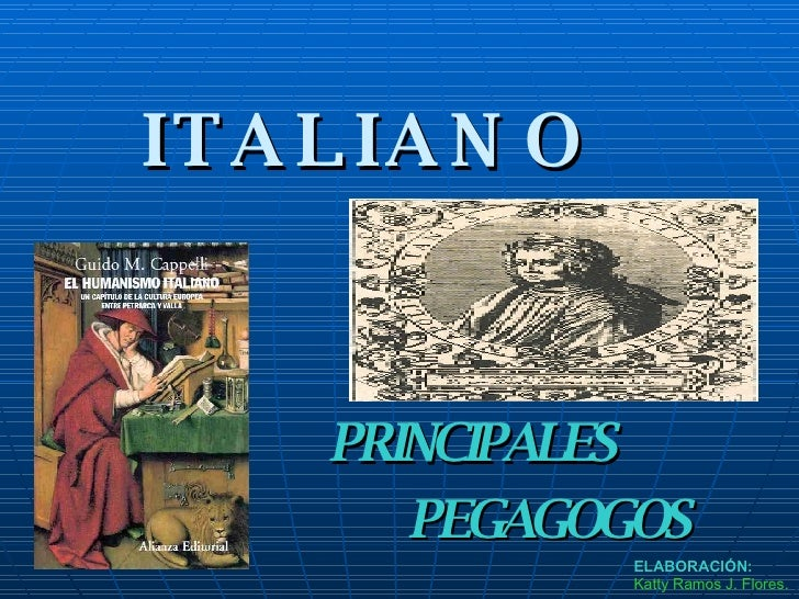 EL HUMANISMO  ITALIANO PRINCIPALES  PEGAGOGOS ELABORACIÓN: Katty Ramos J. Flores.