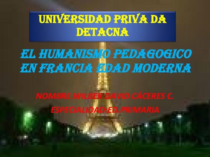 EL HUMANISMO PEDAGOGICO EN FRANCIA EDAD MODERNA NOMBRE.WILBER DAVID CÁCERES C. ESPECIALIDAD:ED.PRIMARIA UNIVERSIDAD PRIVA ...