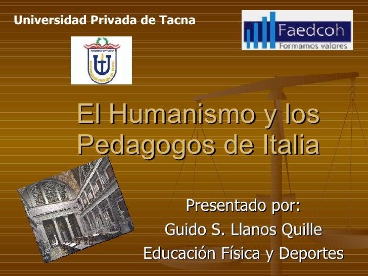 El Humanismo y los Pedagogos de Italia Presentado por: Guido S. Llanos Quille Educación Física y Deportes Universidad Priv...