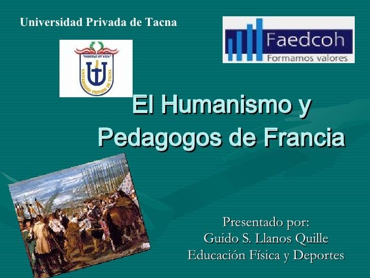 El Humanismo y Pedagogos de Francia Presentado por: Guido S. Llanos Quille Educación Física y Deportes Universidad Privada...