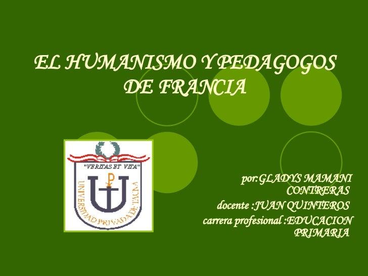 EL HUMANISMO Y PEDAGOGOS DE FRANCIA por:GLADYS MAMANI CONTRERAS  docente :JUAN QUINTEROS  carrera profesional :EDUCACION P...
