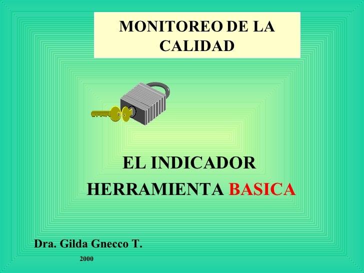 MONITOREO   DE LA CALIDAD EL INDICADOR  HERRAMIENTA  BASICA Dra. Gilda Gnecco T. 2000