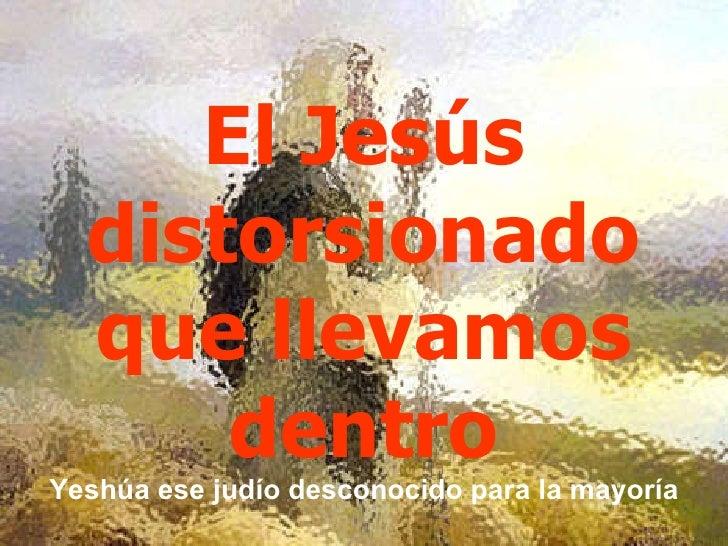 El Jesús distorsionado que llevamos dentro Yeshúa ese judío desconocido para la mayoría