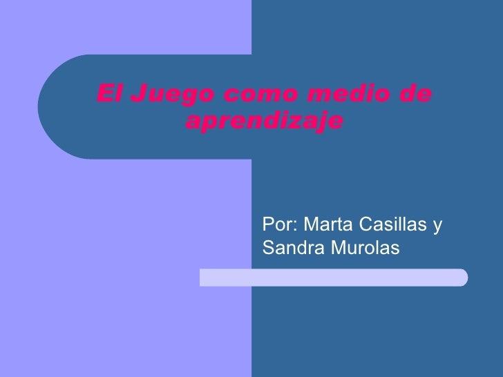 El Juego como medio de aprendizaje Por: Marta Casillas y Sandra Murolas