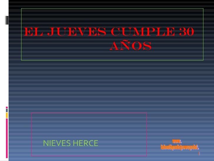 EL JUEVES CUMPLE 30  AÑOS <ul><li>NIEVES HERCE </li></ul>www. laboutiquedelpowerpoint. com