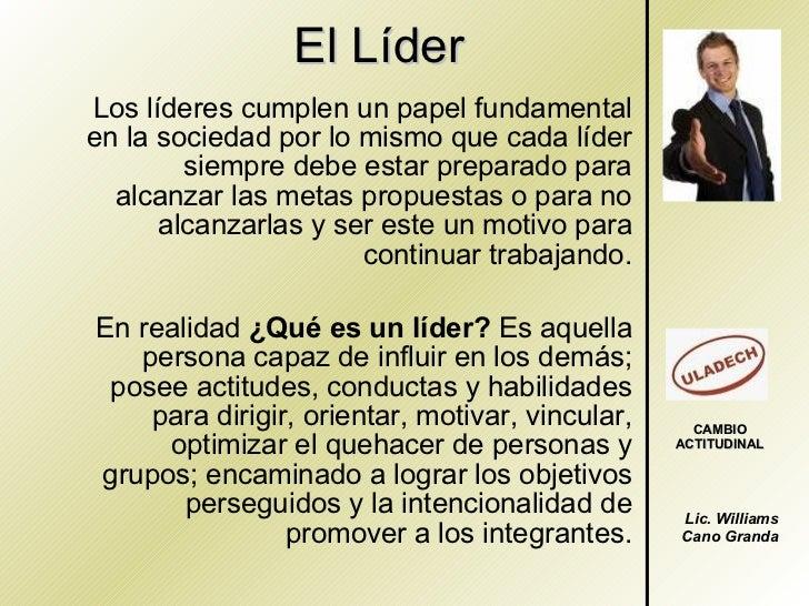 El Líder Los líderes cumplen un papel fundamental en la sociedad por lo mismo que cada líder siempre debe estar preparado ...