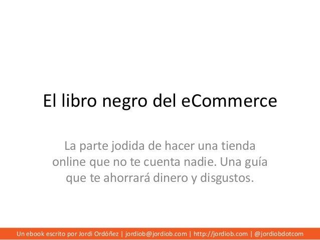 El libro negro del eCommerce La parte jodida de hacer una tienda online que no te cuenta nadie. Una guía que te ahorrará d...