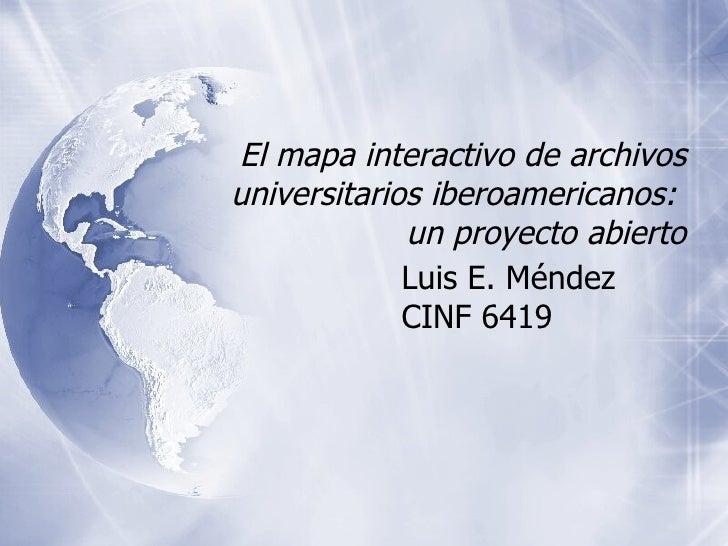 El mapa interactivo de archivos universitarios iberoamericanos:  un proyecto abierto Luis E. Méndez CINF 6419