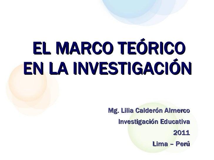 EL MARCO TEÓRICO EN LA INVESTIGACIÓN   Mg. Lilia Calderón Almerco Investigación Educativa 2011 Lima – Perú