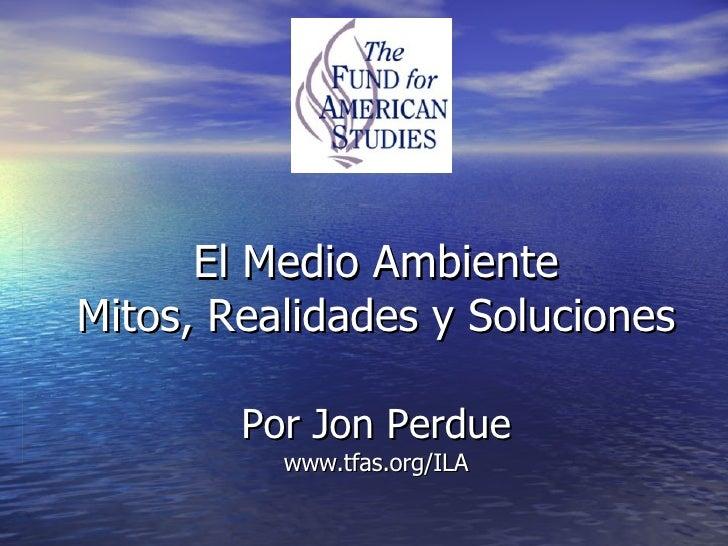 El Medio Ambiente Mitos, Realidades y Soluciones Por Jon Perdue www.tfas.org/ILA
