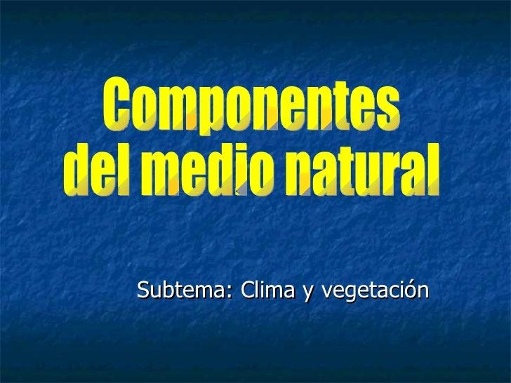 Subtema: Clima y vegetación Componentes del medio natural