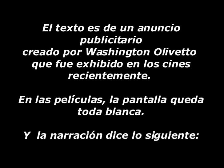 El texto es de un anuncio publicitario creado por Washington Olivetto  que fue exhibido en los cines  recientemente.  En l...