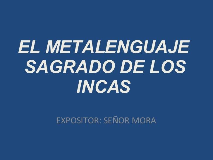 EL METALENGUAJE SAGRADO DE LOS INCAS EXPOSITOR: SEÑOR MORA