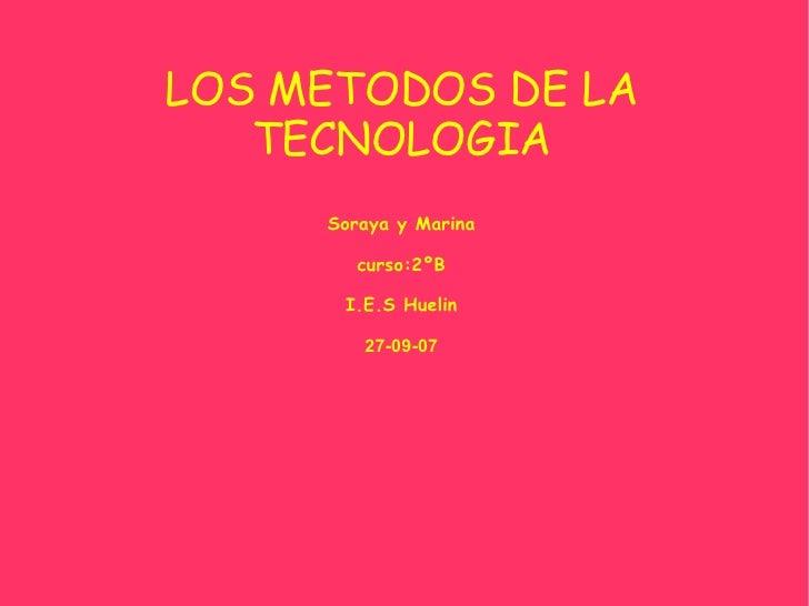 LOS METODOS DE LA TECNOLOGIA Soraya y Marina curso:2ºB I.E.S Huelin 27-09-07