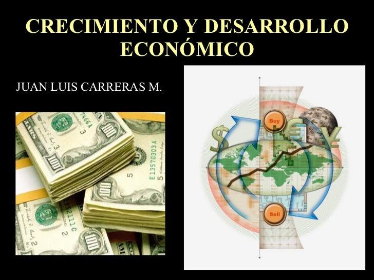 CRECIMIENTO Y DESARROLLO ECONÓMICO JUAN LUIS CARRERAS M.