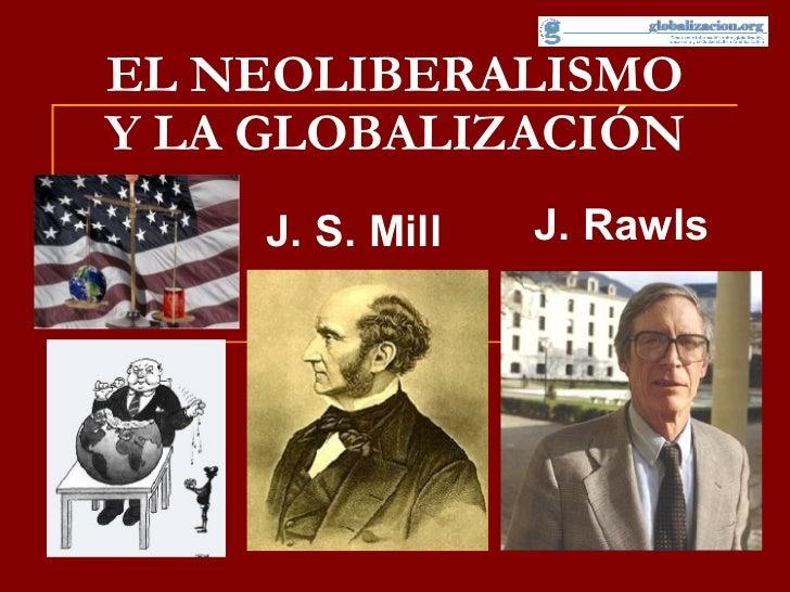 EL NEOLIBERALISMO Y LA GLOBALIZACIÓN J. S. Mill J. Rawls