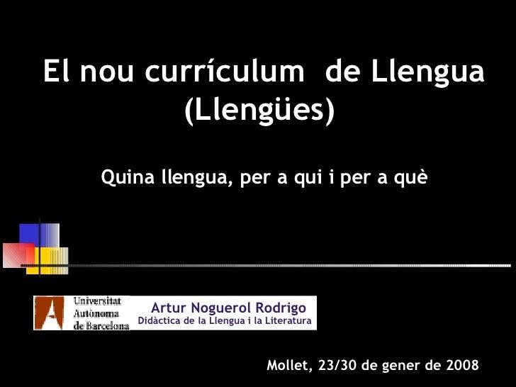 Artur Noguerol Rodrigo   Didàctica de la Llengua i la Literatura Mollet, 23/30 de gener de 2008 El nou currículum  de Llen...