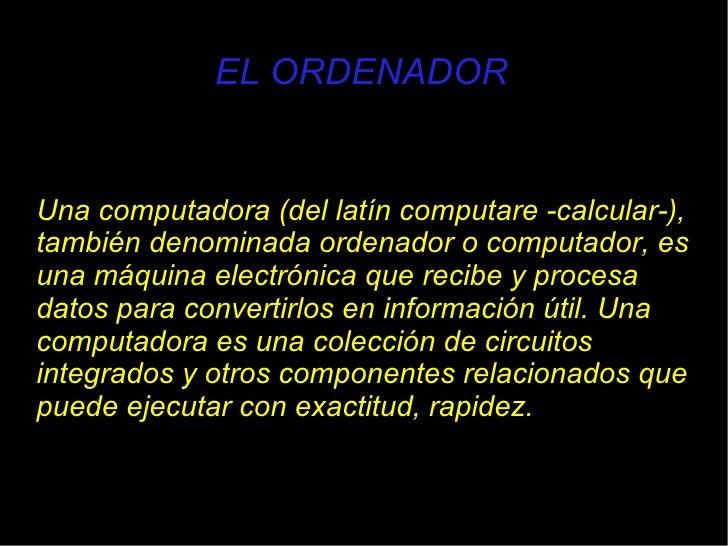 EL ORDENADOR Una computadora (del latín computare -calcular-), también denominada ordenador o computador, es una máquina e...