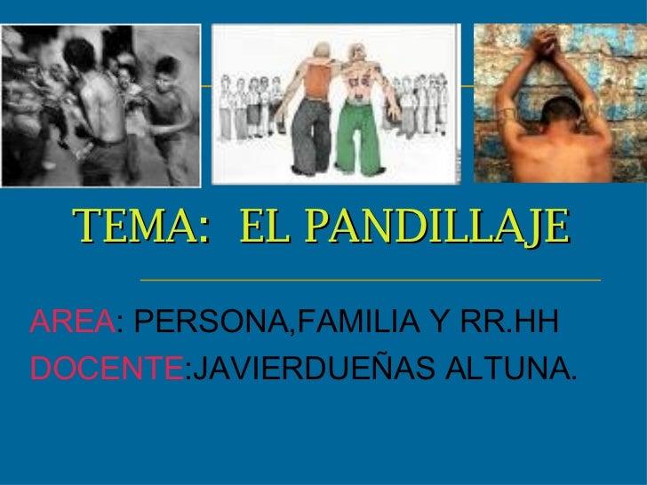 TEMA:  EL PANDILLAJE   AREA : PERSONA,FAMILIA Y RR.HH DOCENTE :JAVIERDUEÑAS ALTUNA.