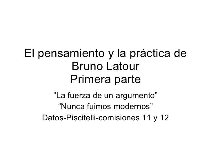 """El pensamiento y la práctica de Bruno Latour Primera parte """" La fuerza de un argumento"""" """" Nunca fuimos modernos"""" Datos-Pis..."""