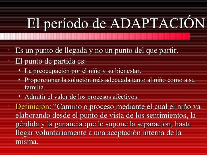 El período de ADAPTACIÓN <ul><li>Es un punto de llegada y no un punto del que partir. </li></ul><ul><li>El punto de partid...