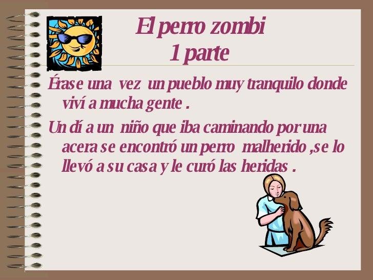El perro zombi 1 parte <ul><li>Érase una  vez  un pueblo muy tranquilo donde vivía mucha gente . </li></ul><ul><li>Un día ...