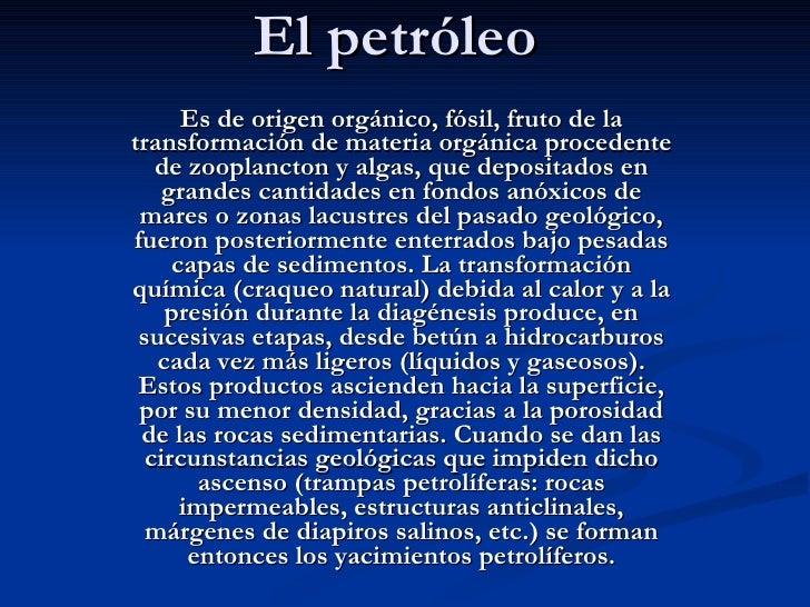 El petróleo Es de origen orgánico, fósil, fruto de la transformación de materia orgánica procedente de zooplancton y algas...