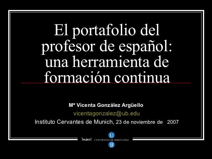 El portafolio del profesor de español: una herramienta de formación continua Mª Vicenta González Argüello   [email_address...