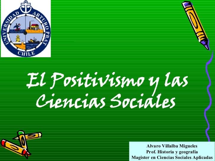 Alvaro Villalba Migueles Prof. Historia y geografía Magister en Ciencias Sociales Aplicadas El Positivismo y las  Ciencias...
