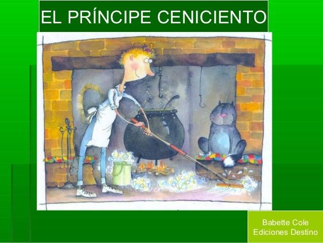 EL PRÍNCIPE CENICIENTO                      Babette Cole                    Ediciones Destino