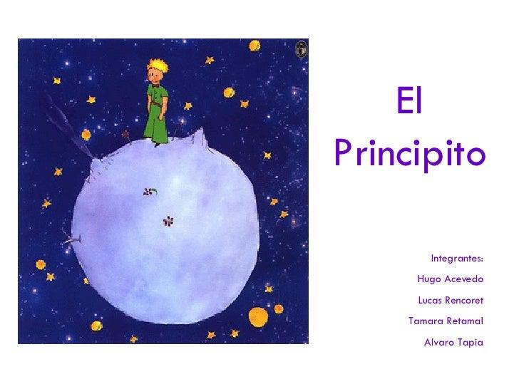 El Principito Integrantes: Hugo Acevedo Lucas Rencoret Tamara Retamal Alvaro Tapia