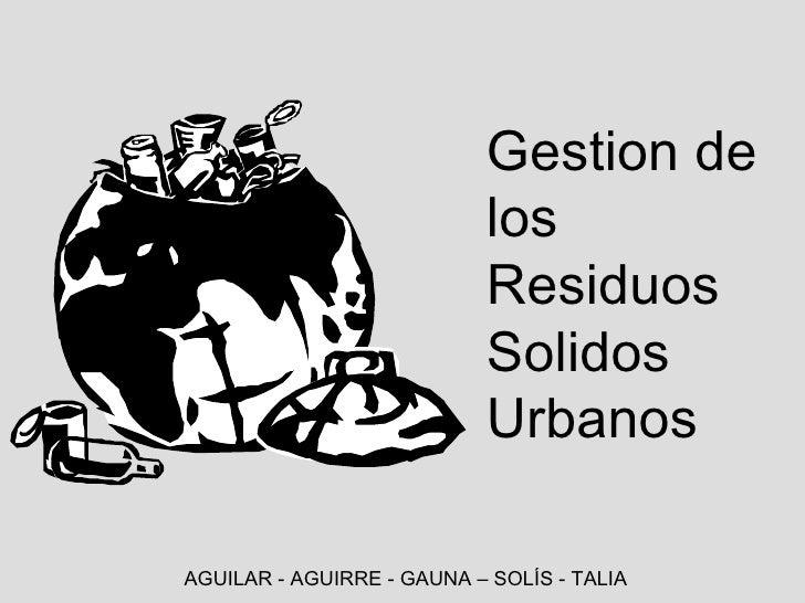 Gestion de los Residuos Solidos Urbanos AGUILAR - AGUIRRE - GAUNA – SOLÍS - TALIA